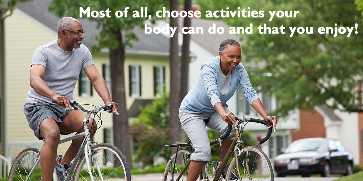 Choose activities you can do and enjoy